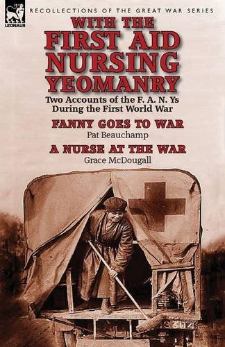 With the First Aid Nursing Yeomanry: Two Accounts of the F. A. N. Ys During the First World War-Fanny Goes to War by Pat Beauchamp & a Nurse at the Wa