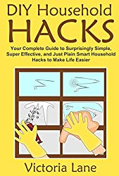 DIY Household Hacks: Your Complete Guide to Surprisingly Simple, Super Effective, and Just Plain Smart Household Hacks to Make Life Easier (Declutter Your ... Your Life 100% Easier) (English Edition)