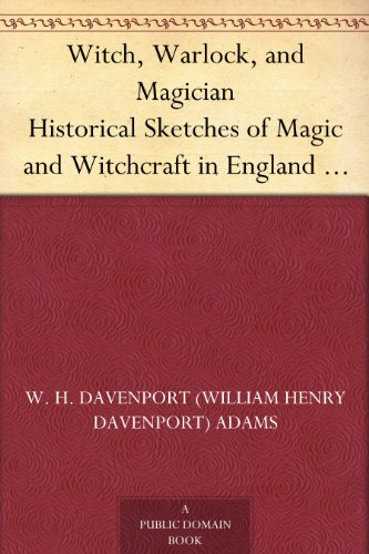 Witch, Warlock, and Magician Historical Sketches of Magic and Witchcraft in England and Scotland