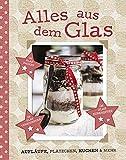 Alles aus dem Glas: Aufläufe, Plätzchen, Kuchen & mehr