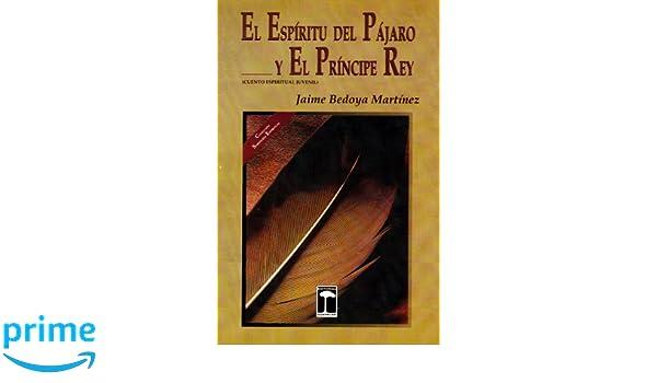 El Espíritu Del Pájaro Y El Príncipe Rey (Cuento espiritual juvenil) (Spanish Edition): Jaime Bedoya Martínez, William Abarca Méndez, ...