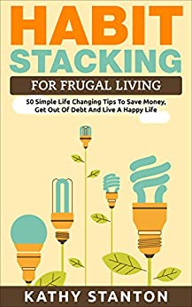 Habit Stacking For Frugal Living: 50 Simple Life Changing Tips To Save Money, Get Out Of Debt And Live A Happy Life (Frugal Living, Saving Money, How To ... How To Build Healthy And Lasting Habits) by [Stanton, Kathy]