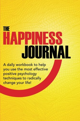 Read Online The Happiness Journal: A daily workbook to help you use the most effective positive psychology techniques to radically change your life! (Positive ... Advantage In Action Series) (Volume 1) pdf