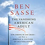 The Vanishing American Adult: Our Coming-of-Age Crisis - and How to Rebuild a Culture of Self-Reliance | Ben Sasse