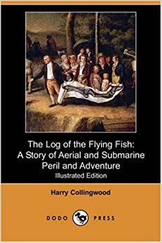 Book The Log of the Flying Fish: A Story of Aerial and Submarine Peril and Adventure (Illustrated Edition) (Dodo Press)