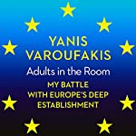 Adults in the Room: My Battle with Europe's Deep Establishment | Yanis Varoufakis