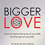 Bigger Love: How to Have the Love of Your Life for the Rest of Your Life: The Love Endeavor, Book 1 | Patrick Cullinane,Sam Cullinane
