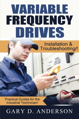 - Variable Frequency Drives: Installation & Troubleshooting! (Practical Guides for the Industrial Technician!) (Volume 2)