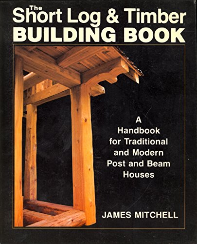 Short Log and Timber Building Book: A Handbook for Traditional and Modern Post and Beam Houses