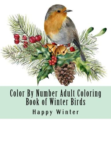 Color By Number Adult Coloring Book of Winter Birds: Winter Bird Scenes, Festive Holiday Christmas Winter Birds Large Print Coloring Book For Adults (Adult Color By Number Coloring -