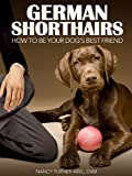 German Shorthairs: How to Be Your Dog's Best Friend: From understanding their personalities to health issues and more. (101 Publishing: Pets Series)