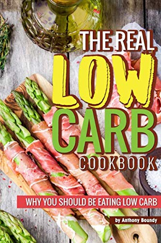 The Real Low Carb Cookbook: Why You Should Be Eating Low Carb by Anthony Boundy