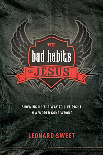 The Bad Habits of Jesus: Showing Us the Way to Live Right in a World Gone Wrong by [Sweet, Leonard]
