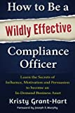 img - for How to Be a Wildly Effective Compliance Officer: Learn the Secrets of Influence, Motivation and Persuasion to become an In-Demand Business Asset book / textbook / text book