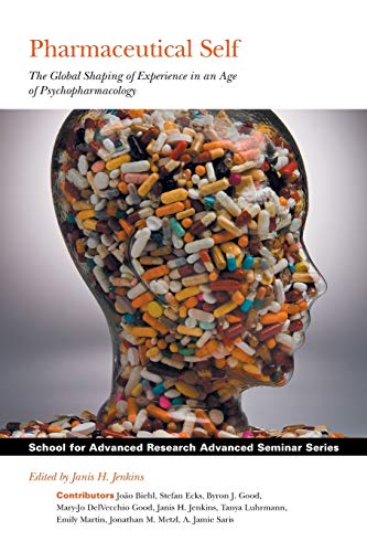 Pharmaceutical Self: The Global Shaping of Experience in an Age of Psychopharmacology (School for Advanced Research Adva