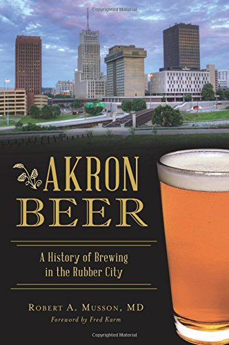 Akron Beer: A History of Brewing in the Rubber City (American Palate) by Robert A. Musson MD