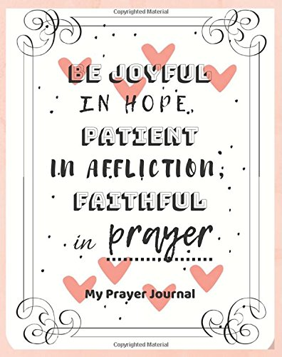 "Download My Prayer Journal Be joyful in hope, patient in affliction, faithful in prayer: Creative Prayer Journal for Prayers Volume 74, Christian Gifts, ... - 90 record pages of 8"" x 10"" white paper pdf"