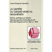 La genèse du drame musical wagnérien: Mythe, politique et histoire dans les oeuvres dramatiques de Richard Wagner entre 1833 et 1850