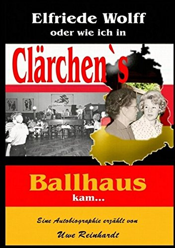 Elfriede Wolff oder wie ich in Clärchen`s Ballhaus kam ... (German Edition)