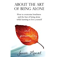 About the Art of Being Alone: How to Overcome Loneliness and the Fear of Being Alone While Learning to Love Yourself