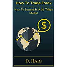 How To Trade Forex: How To Succeed In A $5 Trillion Market