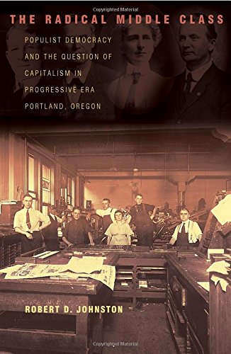 The Radical Middle Class: Populist Democracy and the Question of Capitalism in Progressive Era Portland, Oregon (Politics and Society in Modern America)