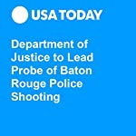 Department of Justice to Lead Probe of Baton Rouge Police Shooting | Doug Stanglin