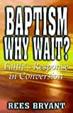 img - for Baptism, Why Wait?: Faith's Response in Conversion by Rees Bryant (1999-10-03) book / textbook / text book