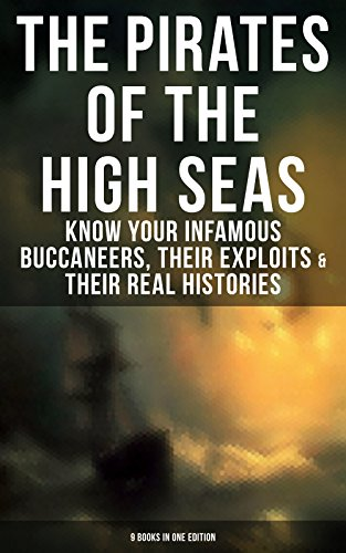 THE PIRATES OF THE HIGH SEAS – Know Your Infamous Buccaneers, Their Exploits & Their Real Histories (9 Books in One Edition): A General History of the ... The Pirate Gow, The King of Pirates…