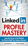 LinkedIn Profile Mastery: Learn The Secrets To Get Noticed, Get Hired and Build Your Business Network