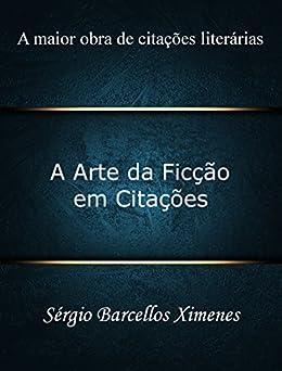 A Arte da Ficção em Citações: A maior obra de citações literárias por [Ximenes, Sérgio Barcellos]