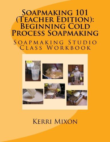 Download Soapmaking 101 (Teacher Edition): Beginning Cold Process Soapmaking (Soapmaking Studio Class Workbook) (Volume 1) pdf