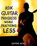 10x Your Guitar Progress While Practicing Less: How to Hack Your Practice Routine and  Fast-Track Your Guitar Playing