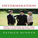 Determination: How to Finish What You Start and Never Give Up | Patrick Bunker