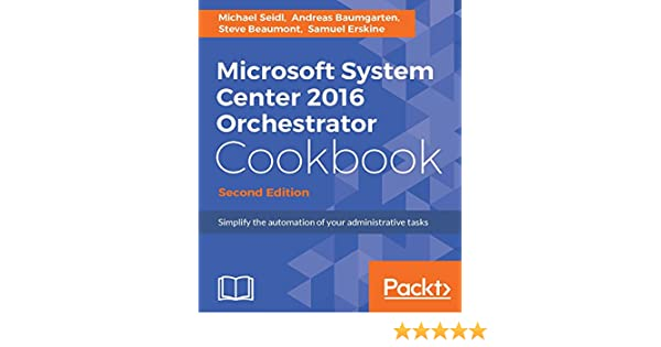 Microsoft System Center 2016 Orchestrator Cookbook - Second Edition:  Simplify the automation of your administrative tasks