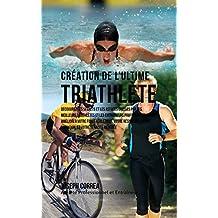 Création du Triathlète Ultime: Apprendre les Secrets et les Astuces Utilisés par les Meilleurs Triathlètes Professionnels et les Entraîneurs pour Améliorer ... votre Résistance (French Edition)