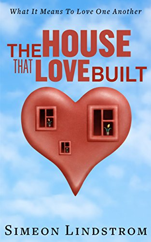 Simeon Lindstrom - The House That Love Built - Unearth The Foundation Of Love And The Fundamental Principles Of What Makes Love Strong Enough To Last A Lifetime