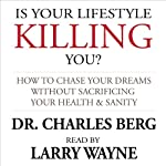 Is Your Lifestyle Killing You?: How to Chase Your Dreams Without Sacrificing Your Health & Sanity | Dr. Charles Berg