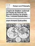 L' Epe'E de Gedeon Soûtenuë Par L'Épée de L'Eternel, Ou, Sermon D'Action de Graces, Par J Armand Dubourdieu, Jean-Armand Dubourdieu, 1170939066