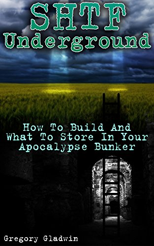 SHTF Underground: How To Build And What To Store In Your Apocalypse Bunker by [Gladwin, Gregory]