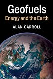 Geofuels : A Guide to Energy from the Earth, Carroll, Alan, 110700859X