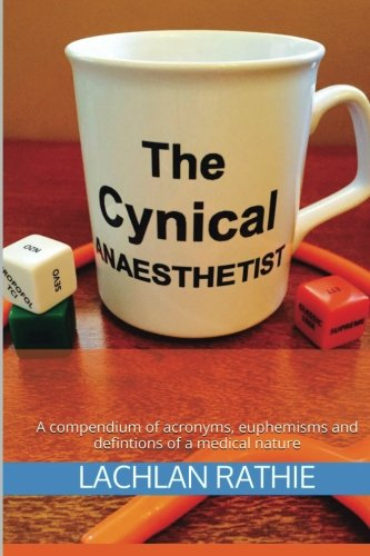 The Cynical Anaesthetist: A compendium of acronyms, euphemisms and definitions of a medical nature by CreateSpace Independent Publishing Platform