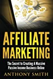 Affiliate Marketing: The Secret to Creating a Massive Passive Income Business Online (Affiliate Marketing, Passive Income, Network Marketing, Make Money Online) (Volume 1)
