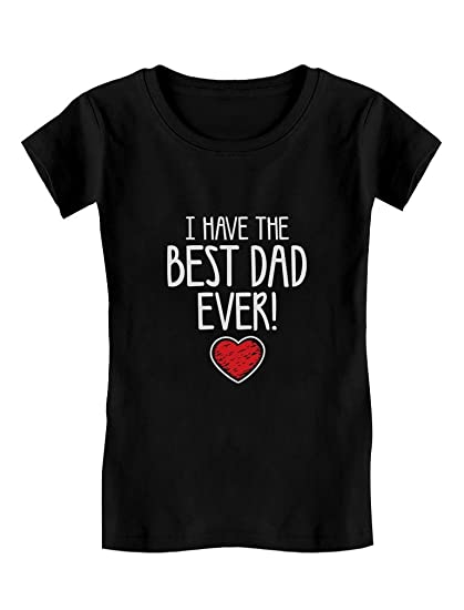 I Have The Best DAD Ever Cute Toddler Kids Girls Fitted T Shirt