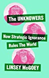 The Unknowers: How Strategic Ignorance Rules the