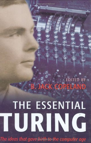 The Essential Turing: Seminal Writings in Computing, Logic, Philosophy, Artificial Intelligence, and Artificial Life plu