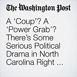 A 'Coup'? A 'Power Grab'? There's Some Serious Political Drama in North Carolina Right Now.