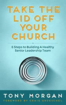 Take the Lid Off Your Church: 6 Steps to Building a Healthy Senior Leadership Team by [Morgan, Tony]
