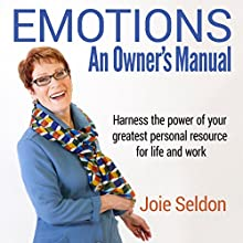Emotions: An Owner's Manual: Harness the Power of Your Greatest Personal Resource for Life and Work Audiobook by Joie Seldon Narrated by Joie Seldon