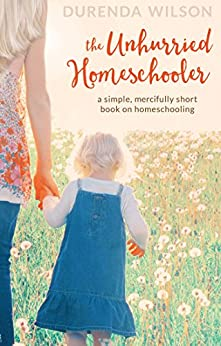 The Unhurried Homeschooler: A Simple, Mercifully Short Book on Homeschooling by [Wilson, Durenda]